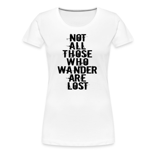 Not All Those Who Wander Are Lost - Dame premium T-shirt