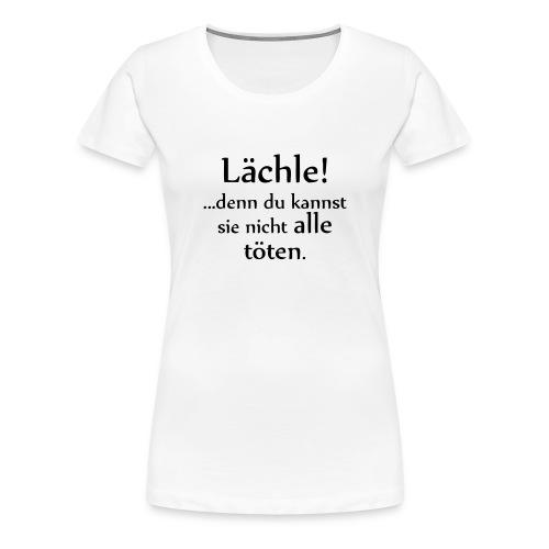 Lächle! Du kannst sie nicht alle töten. - Frauen Premium T-Shirt