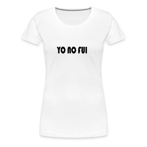 YO NO FUI - Frauen Premium T-Shirt