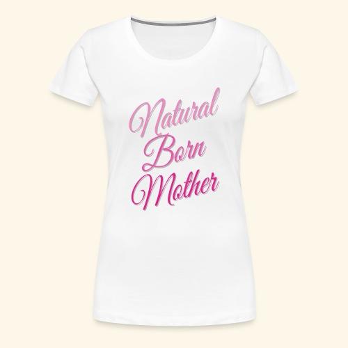 Natural Born Mother - Women's Premium T-Shirt