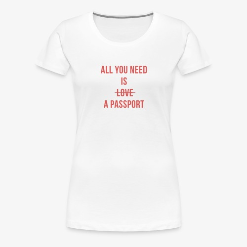 All you need is a passport - T-shirt Premium Femme
