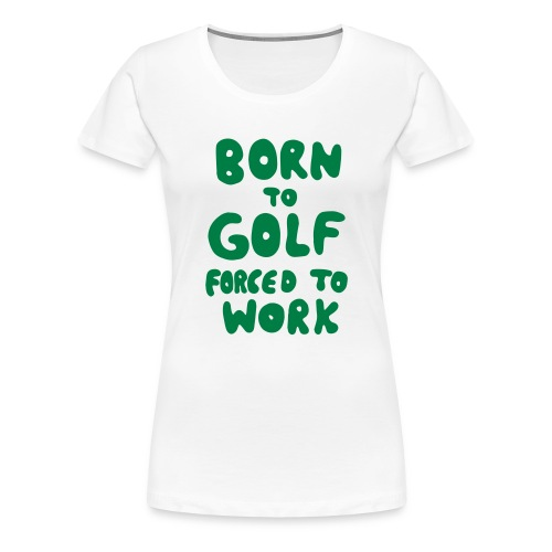 born to golf forced to work - Frauen Premium T-Shirt