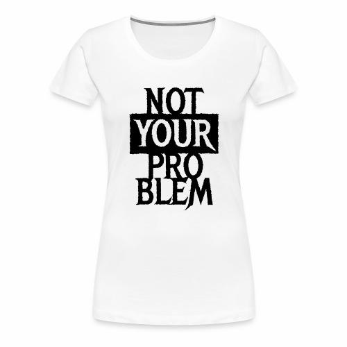 NOT YOUR PROBLEM - Coole Statement Geschenk Ideen - Frauen Premium T-Shirt