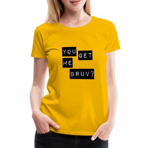 You get me bruv - Women's Premium T-Shirt