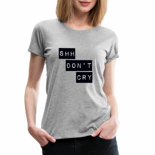 Shh dont cry - Women's Premium T-Shirt