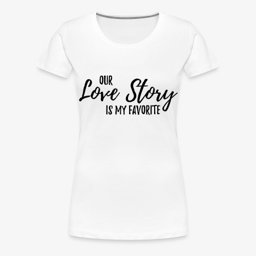 Out Love Story is my favorite... - Frauen Premium T-Shirt