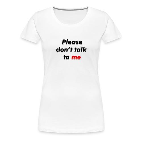 Don't talk to me... - T-shirt Premium Femme