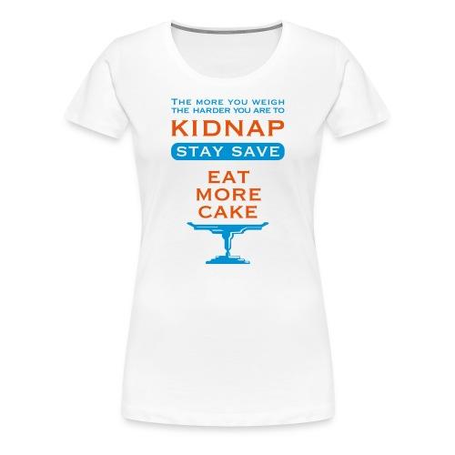eat more Cake – so you don't get kidnaped - Frauen Premium T-Shirt