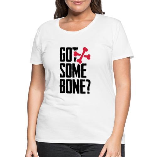 Got some bone? - Naisten premium t-paita