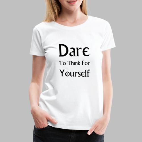 Dare To Think For Yourself - Women's Premium T-Shirt