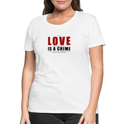 If LOVE is a CRIME - I'm a criminal - Women's Premium T-Shirt