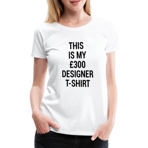 MY £300 DESIGNER SHIRT - Women's Premium T-Shirt