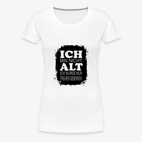 Ich bin nicht alt ich wurde nur früher geboren - Frauen Premium T-Shirt
