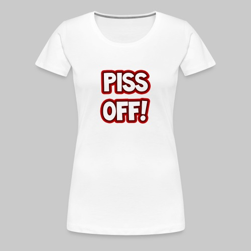 Piss off! - Women's Premium T-Shirt