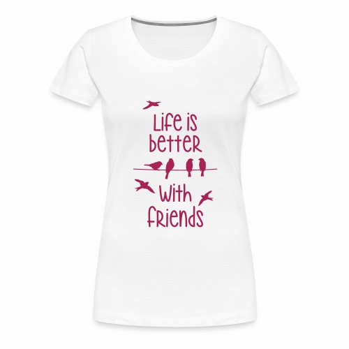 life is better with friends Vögel twittern Freunde - Frauen Premium T-Shirt
