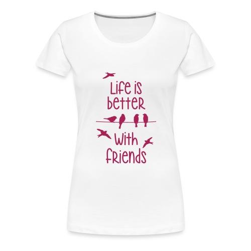 elämä on parempi ystävien kanssa lintujen - life - Women's Premium T-Shirt