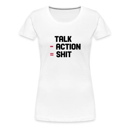 talk - action = shit - Vrouwen Premium T-shirt