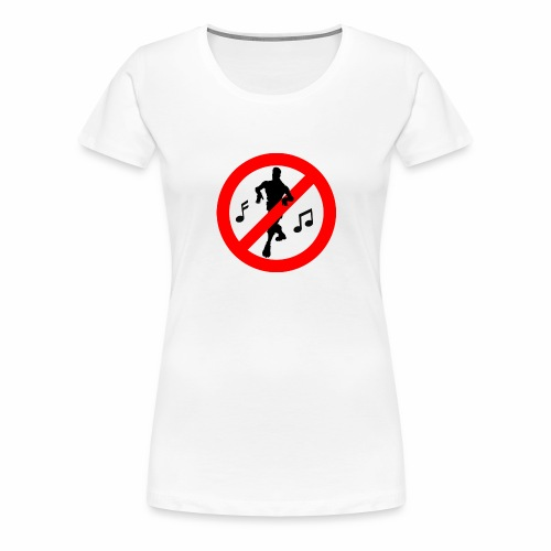 No Dancing Allowed - Women's Premium T-Shirt
