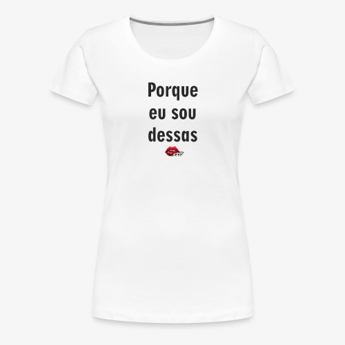 Porque eu sou dessas - Women's Premium T-Shirt