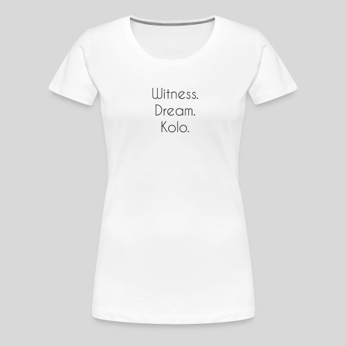 Witness. Dream. Kolo. - Premium T-skjorte for kvinner