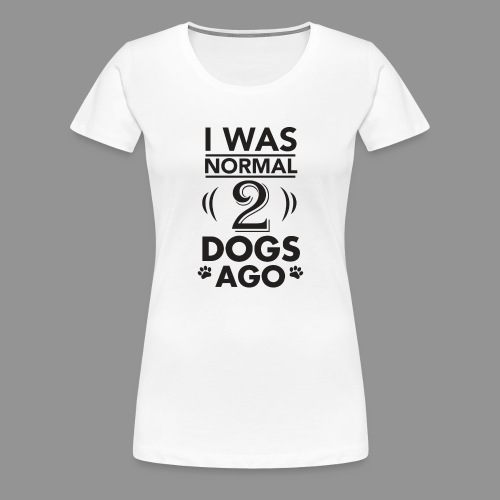 I was normal 2 dogs ago - Women's Premium T-Shirt