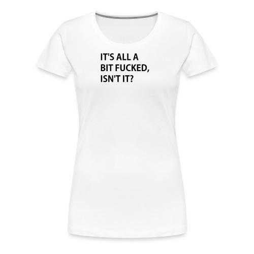 IT'S ALL A BIT FUCKED - Women's Premium T-Shirt