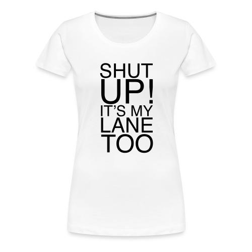 Shut Up! It's my lane too! - Frauen Premium T-Shirt