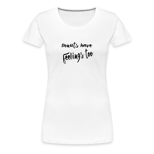 Donuts have feelings too - Women's Premium T-Shirt