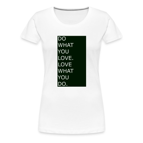 DO WHAT YOU LOVE. LOVE WHAT YOU DO. White - Frauen Premium T-Shirt