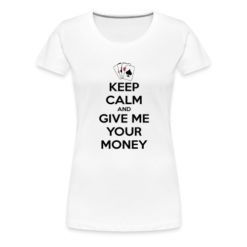 Keep calm and give me your money - T-shirt Premium Femme