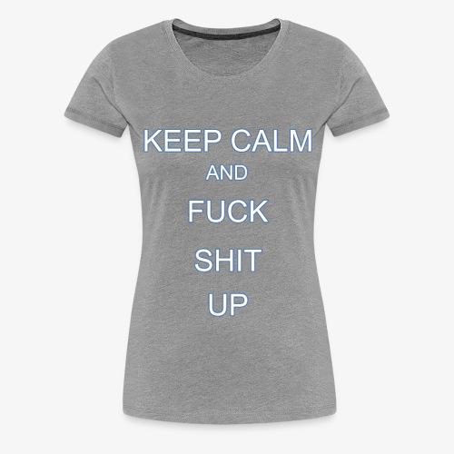Keep Calm and Fuck Shit Up - Maglietta Premium da donna