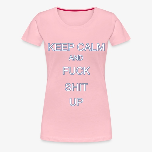 Keep Calm and Fuck Shit Up - Maglietta Premium da donna