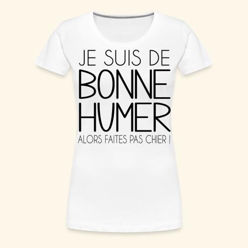 Je suis de bonne humeur alors faites pas chier - T-shirt Premium Femme