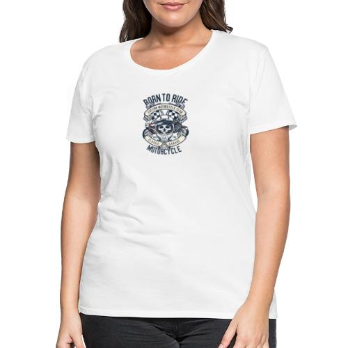 Born To Ride Motorcycle - T-shirt Premium Femme