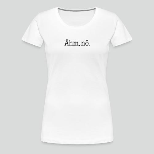 ähm nö - Frauen Premium T-Shirt
