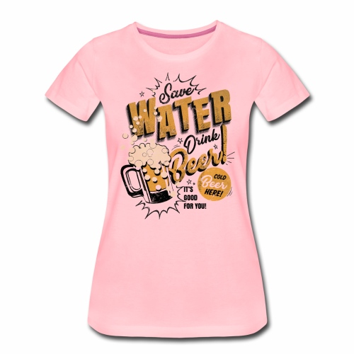 Save Water Drink Beer Trinke Wasser statt Bier - Women's Premium T-Shirt