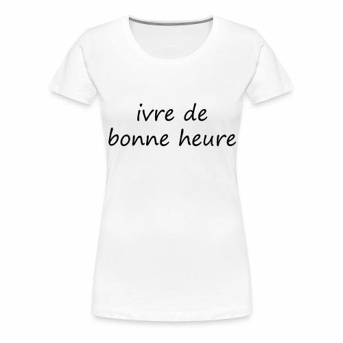 ivre de bonne heure - T-shirt Premium Femme