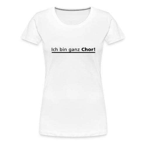 Ich bin ganz Chor - Frauen Premium T-Shirt