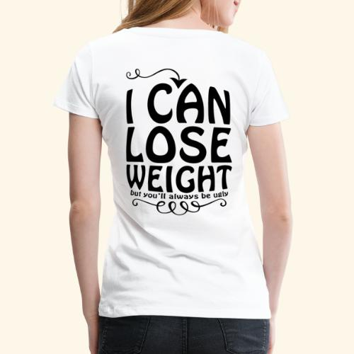 I can lose weight, but you'll always be ugly. - Women's Premium T-Shirt