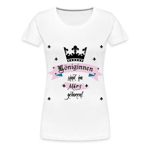 Königinnen werden im März geboren - Frauen Premium T-Shirt