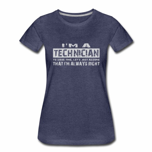 I'm a technician that's always right! - Vrouwen Premium T-shirt