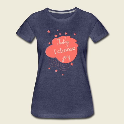 Today I choose joy - heute lebe ich Freude - Frauen Premium T-Shirt