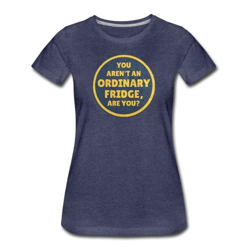 You aren't an Ordinary Fridge, are you? - Women's Premium T-Shirt