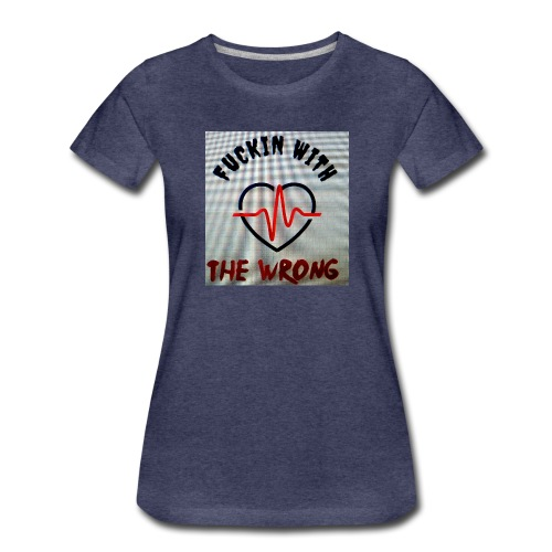 FUCKIN WITH THE WRONG - Vrouwen Premium T-shirt