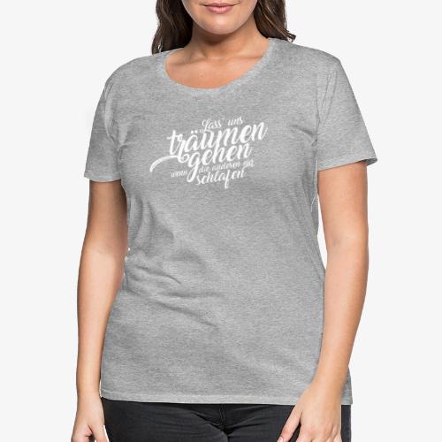 Lass uns träumen gehen - Frauen Premium T-Shirt