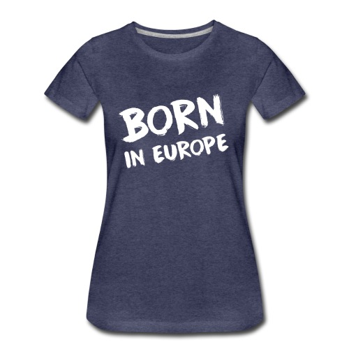 Born in Europe - Frauen Premium T-Shirt