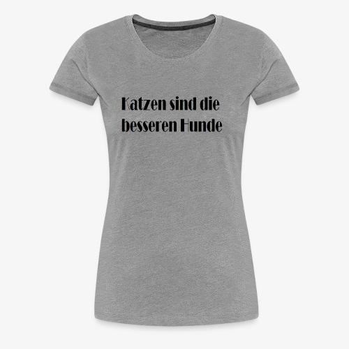 Katzen sind die besseren Hunde - Frauen Premium T-Shirt