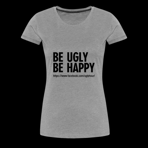 BE UGLY BE HAPPY - Frauen Premium T-Shirt