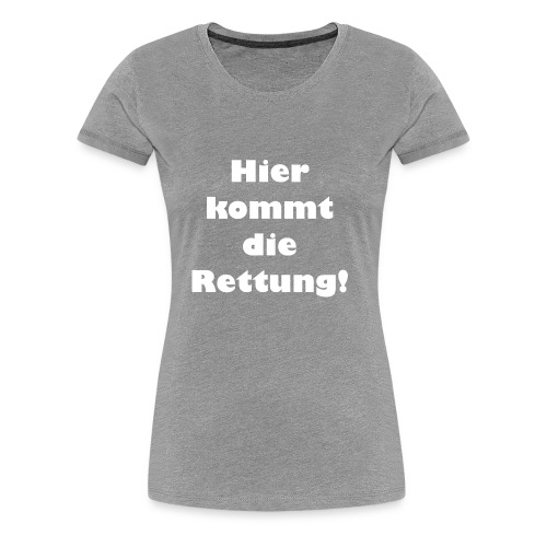 Hier kommt die Rettung - Frauen Premium T-Shirt