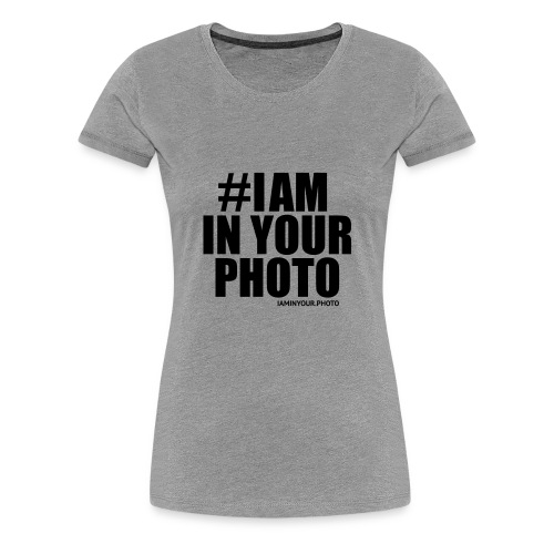 I AM IN YOUR PHOTO Sweater Women - Vrouwen Premium T-shirt